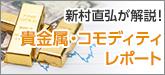 新村 直弘が解説!貴金属・コモディティレポート