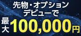 【先物・オプションデビュープログラム】はじめての先物・オプション取引で最大100,000円キャッシュバック!