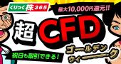 CFDゴールデンウィーク!CFD手数料最大10,000円還元!
