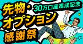【30万口座達成記念】先物・オプション取引手数料最大5,000円キャッシュバック!先物・オプション感謝祭!