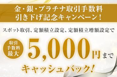 【金・銀・プラチナ取引手数料引き下げ記念】取引手数料最大5,000円キャッシュバックキャンペーン