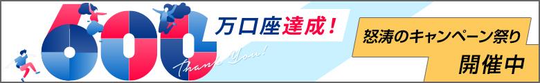 600万口座達成! 怒涛のキャンペーン祭り開催中