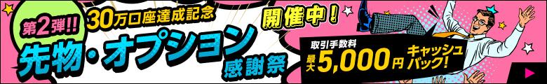 【30万口座達成記念第二弾】先物・オプション取引手数料最大5,000円キャッシュバック!先物・オプション感謝祭!