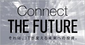 Connect THE FUTURE それは、ITが変える未来への投資。