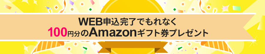 WEB申込完了でもれなく100円分のAmazonギフト券プレゼント