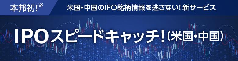 本邦初!※ 米国・中国のIPO銘柄情報を逃さない!新サービス IPOスピードキャッチ!(米国・中国)