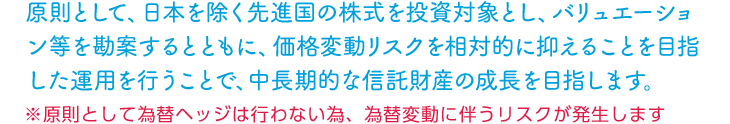 原則として、日本を除く先進国の株式を投資対象とし、バリュエーション等を勘案するとともに、価格変動リスクを相対的に抑えることを目指した運用を行うことで、中長期的な信託財産の成長を目指します。※原則として為替ヘッジは行わない為、為替変動に伴うリスクが発生します