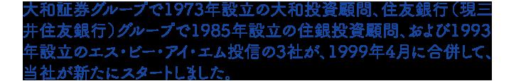 大和証券グループで1973年設立の大和投資顧問、住友銀行(現三井住友銀行)グループで1985年設立の住銀投資顧問、および1993年設立のエス・ビー・アイ・エム投信の3社が、1999年4月に合併して、当社が新たにスタートしました。