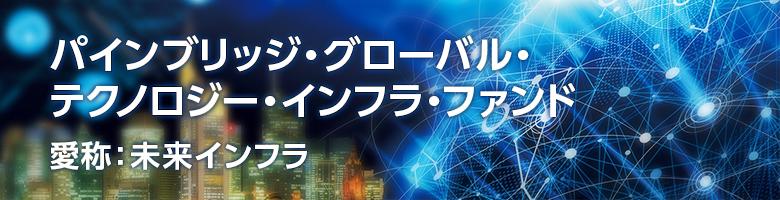 パインブリッジ・グローバル・テクノロジー・インフラ・ファンド 愛称:未来インフラ