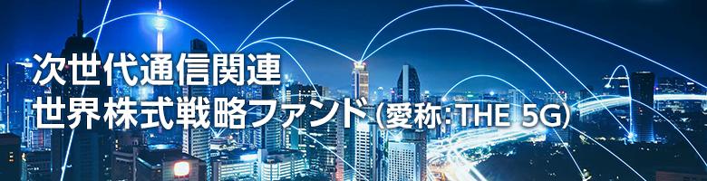 次世代通信関連 世界株式戦略ファンド(愛称:THE 5G)