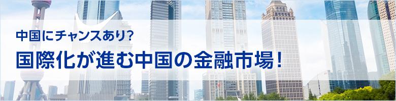 中国にチャンスあり?国際化が進む中国の金融市場!