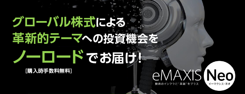 eMAXIS Neo グローバル株式による革新的テーマへの投資機会をノーロードでお届け![購入時手数料無料]