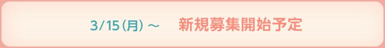 3/15(月)~ 新規募集開始予定