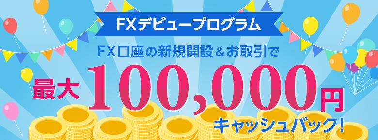 FXデビュープログラム FX口座の新規開設&お取引で 最大100,000円キャッシュバック!
