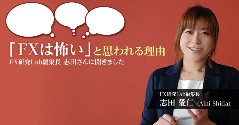 FX研究Lab編集長 志田さんに聞きました~「FXは怖い」と思われる理由~