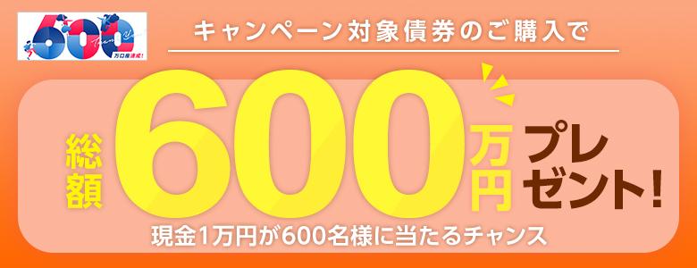 600万口座達成記念 債券大感謝祭!【総額600万円】抽選で600名様に現金1万円が当たるチャンス