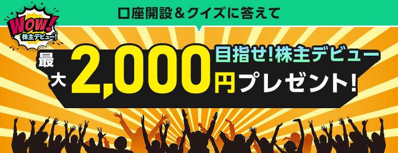 【目指せ!株主デビュー】口座開設&クイズに答えて最大2,000円プレゼント!