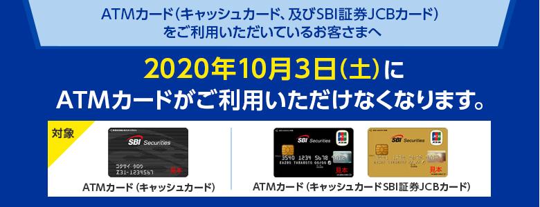 ATMカード(キャッシュカード、及びSBI証券JCBカード)をご利用いただいているお客さまへ 2020年10月3日(土)にATMカードがご利用いただけなくなります。対象:ATMカード(キャッシュカード)、ATMカード(キャッシュカードSBI証券JCBカード)