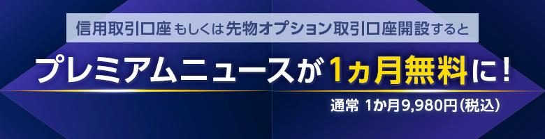 信用取引口座もしくは先物オプション取引口座開設するとプレミアムニュースが1ヵ月間無料に!通常 1か月9,980円(税込)