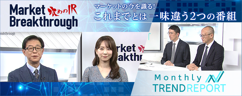 マーケットの今を識る!これまでとは一味違う2つの番組-攻めのIR- Market Breakthrough、Monthly Trend Report