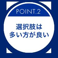 POINT.2 選択肢は多い方が良い
