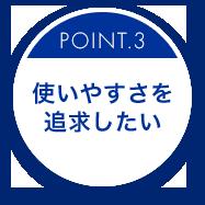 POINT.3 使いやすさを追求したい