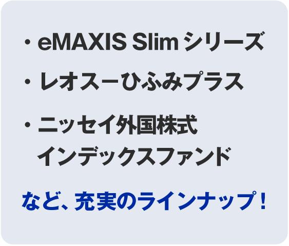 ・eMAXIS Slim シリーズ・eMAXIS Slim シリーズ・ニッセイ外国株式インデックスファンドなど、充実のラインナップ!