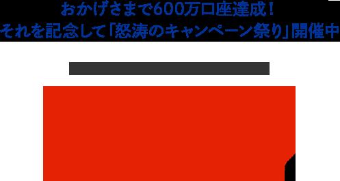 おかげさまで600万口座達成!それを記念して「怒涛のキャンペーン祭り」開催中 SBI証券はみんなに選ばれて ネット証券口座開設数No.1