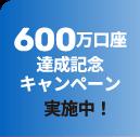 600万口座達成記念キャンペーン実施中!